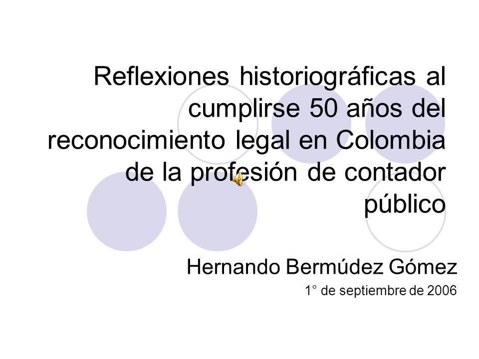 Reflexiones historiográficas al cumplirse 50 años del reconocimiento legal en Colombia de la profesión de contador público Hernando Bermúdez Gómez 1° de septiembre de 2006