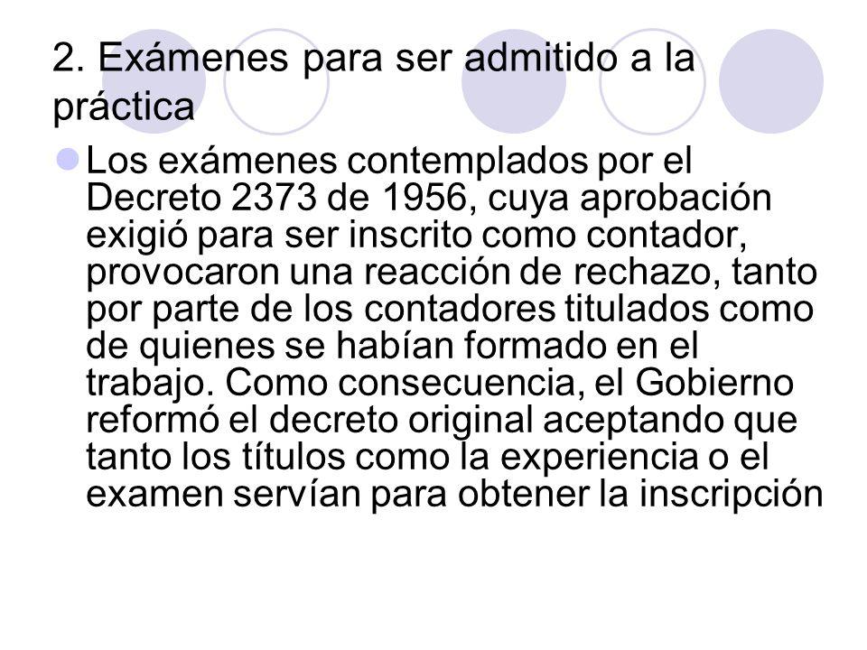 2. Exámenes para ser admitido a la práctica Los exámenes contemplados por el Decreto 2373 de 1956, cuya aprobación exigió para ser inscrito como conta