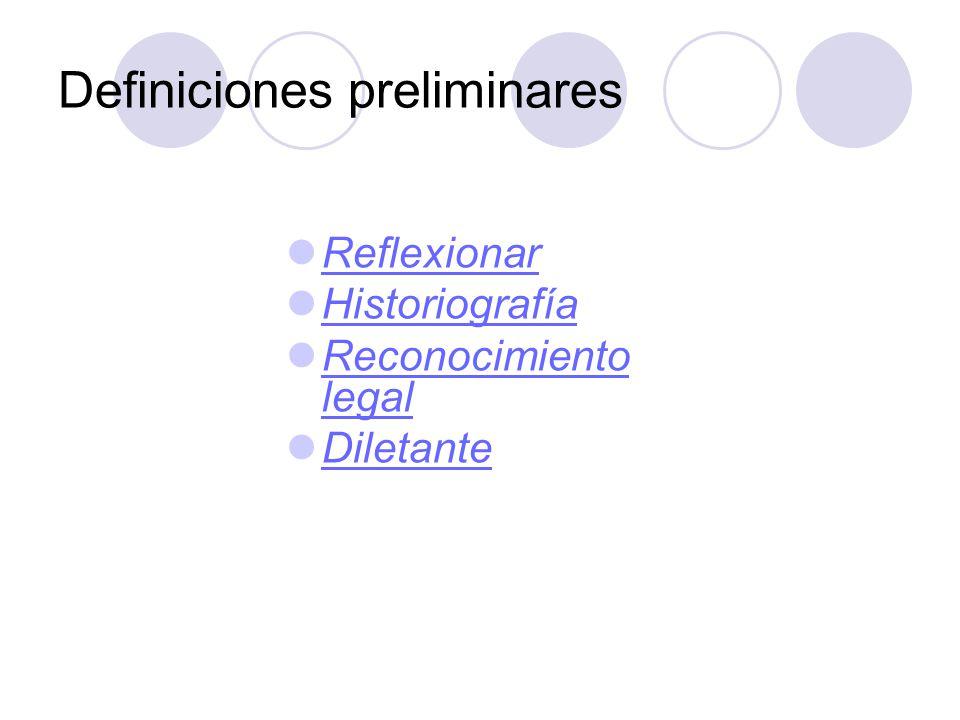 Definiciones preliminares Reflexionar Historiografía Reconocimiento legal Reconocimiento legal Diletante