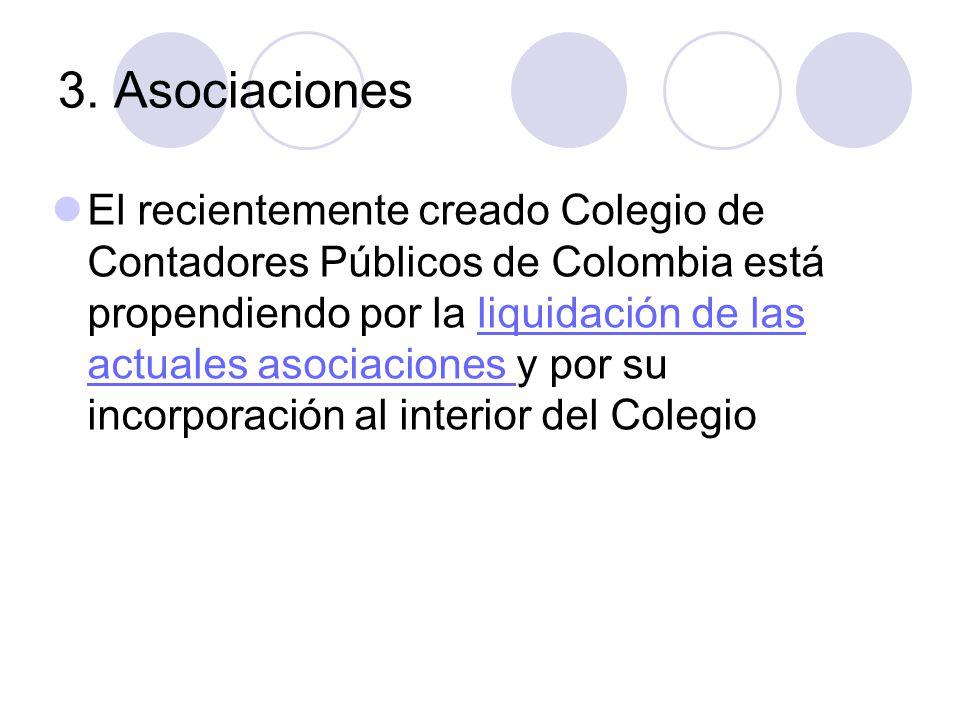 3. Asociaciones El recientemente creado Colegio de Contadores Públicos de Colombia está propendiendo por la liquidación de las actuales asociaciones y