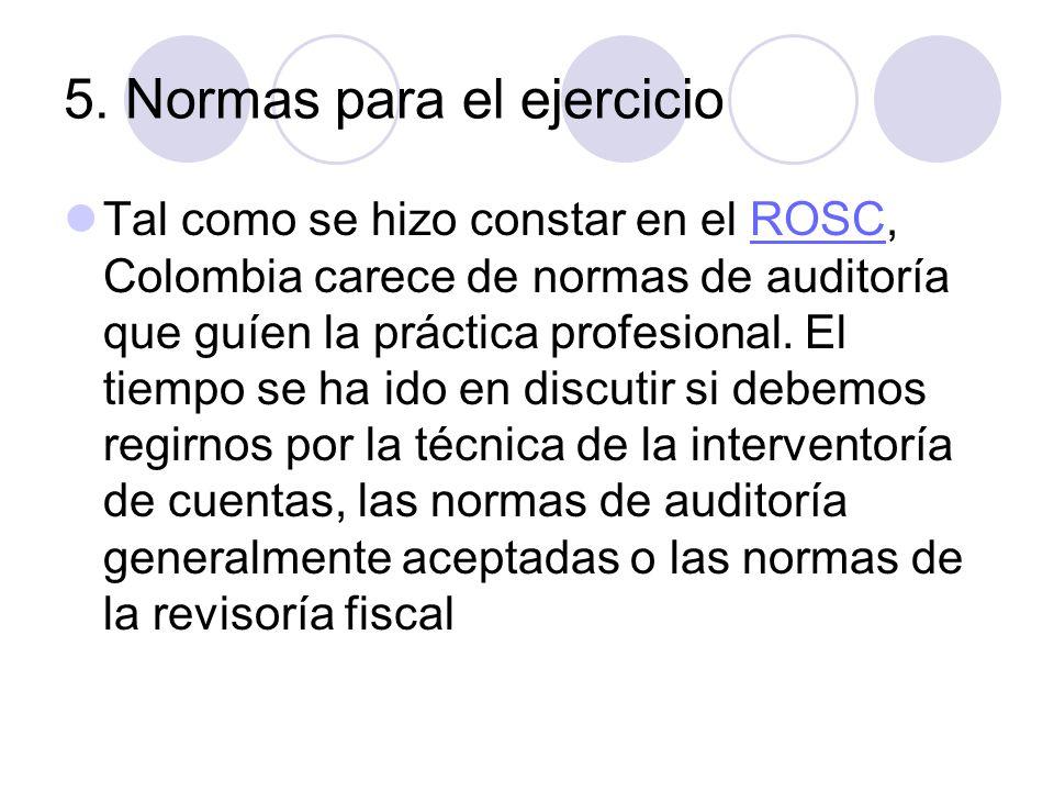 5. Normas para el ejercicio Tal como se hizo constar en el ROSC, Colombia carece de normas de auditoría que guíen la práctica profesional. El tiempo s