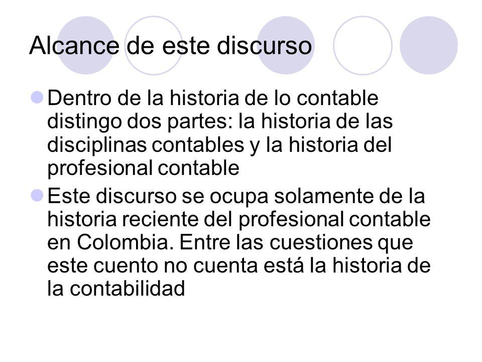 Alcance de este discurso Dentro de la historia de lo contable distingo dos partes: la historia de las disciplinas contables y la historia del profesional contable Este discurso se ocupa solamente de la historia reciente del profesional contable en Colombia.
