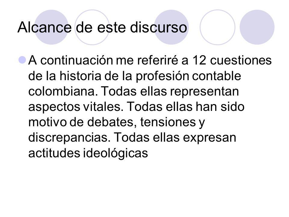 Alcance de este discurso A continuación me referiré a 12 cuestiones de la historia de la profesión contable colombiana.
