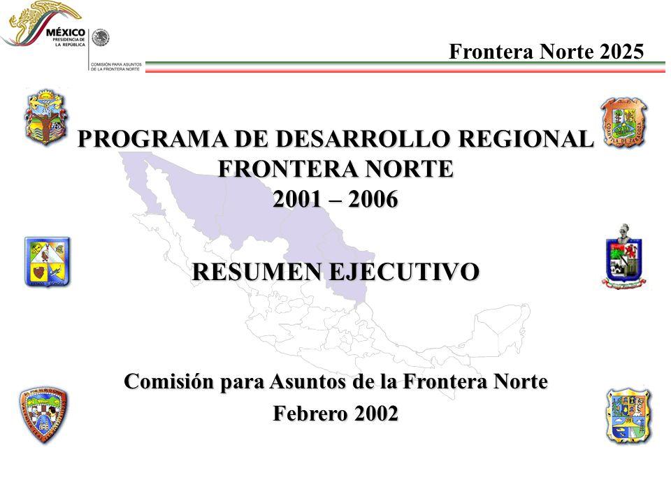 PROGRAMA DE DESARROLLO REGIONAL FRONTERA NORTE 2001 – 2006 RESUMEN EJECUTIVO Comisión para Asuntos de la Frontera Norte Febrero 2002 Frontera Norte 2025