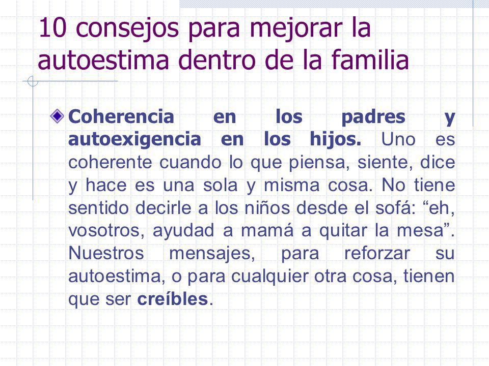 10 consejos para mejorar la autoestima dentro de la familia Coherencia en los padres y autoexigencia en los hijos. Uno es coherente cuando lo que pien