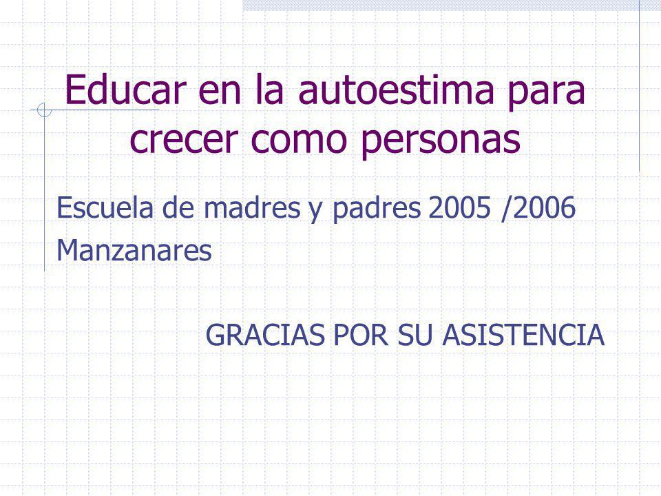 Escuela de madres y padres 2005 /2006 Manzanares GRACIAS POR SU ASISTENCIA Educar en la autoestima para crecer como personas