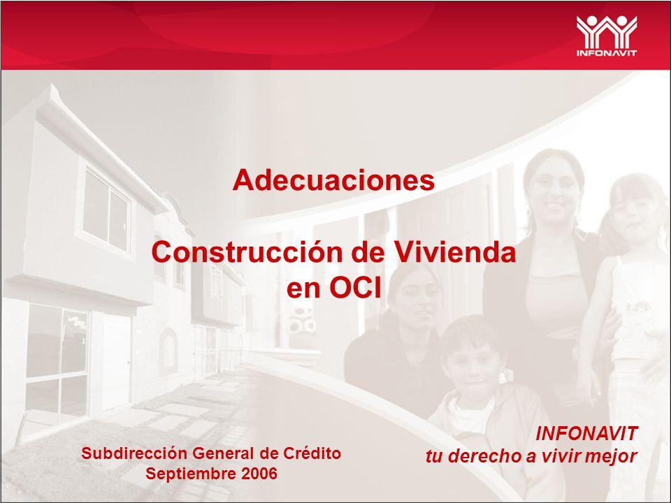 Adecuaciones Construcción de Vivienda en OCI INFONAVIT tu derecho a vivir mejor Subdirección General de Crédito Septiembre 2006