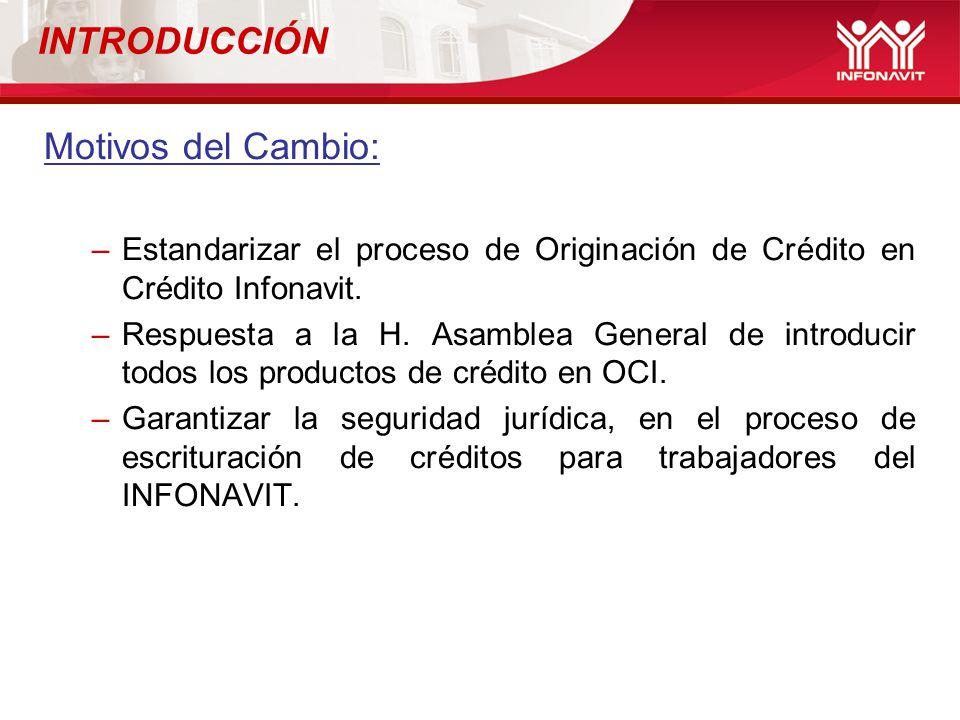 INTRODUCCIÓN Motivos del Cambio: –Estandarizar el proceso de Originación de Crédito en Crédito Infonavit. –Respuesta a la H. Asamblea General de intro