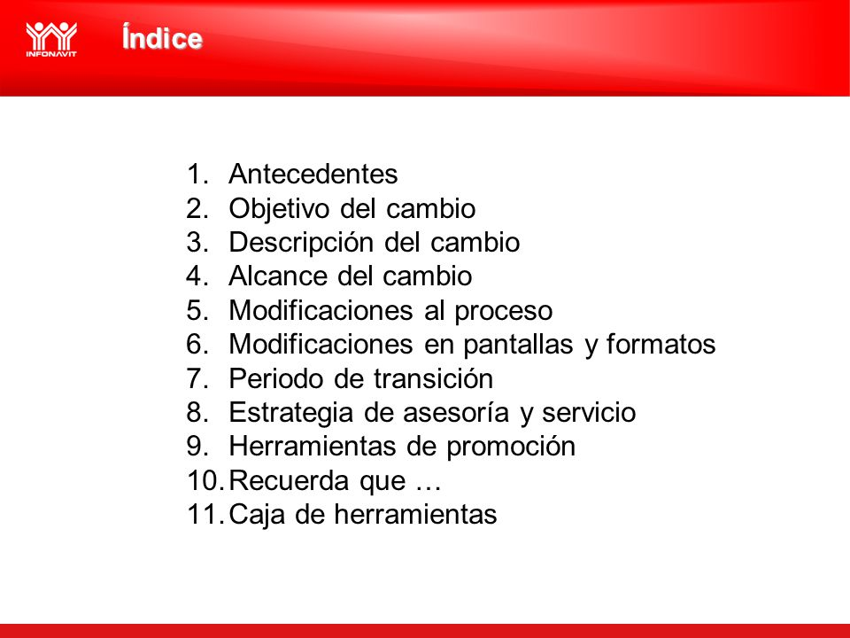 Índice 1.Antecedentes 2.Objetivo del cambio 3.Descripción del cambio 4.Alcance del cambio 5.Modificaciones al proceso 6.Modificaciones en pantallas y