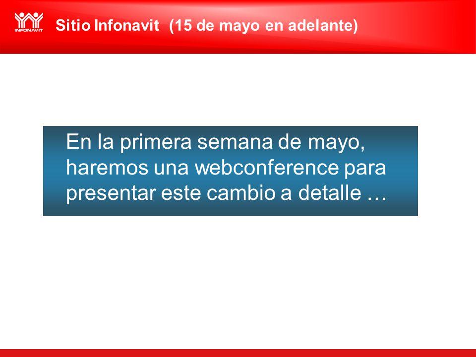 En la primera semana de mayo, haremos una webconference para presentar este cambio a detalle … Sitio Infonavit (15 de mayo en adelante)