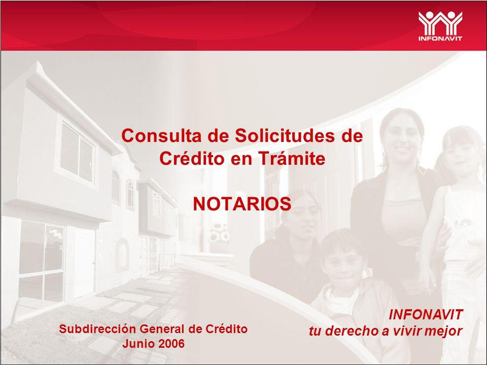 Consulta de Solicitudes de Crédito en Trámite NOTARIOS INFONAVIT tu derecho a vivir mejor Subdirección General de Crédito Junio 2006