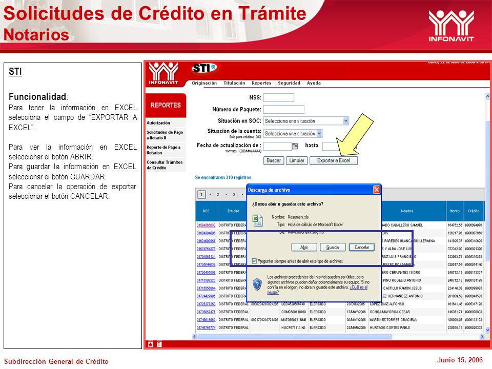 Subdirección General de Crédito Junio 15, 2006 STI Funcionalidad : Para tener la información en EXCEL selecciona el campo de EXPORTAR A EXCEL.