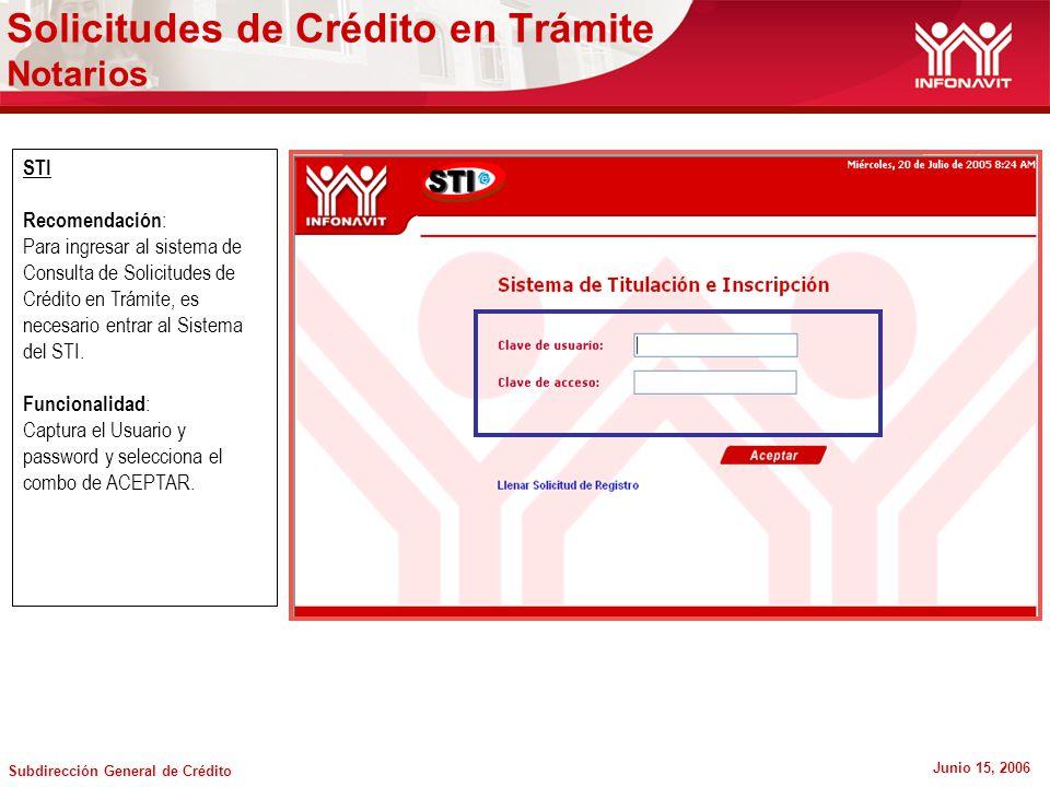 Subdirección General de Crédito Junio 15, 2006 STI Recomendación : Para ingresar al sistema de Consulta de Solicitudes de Crédito en Trámite, es necesario entrar al Sistema del STI.