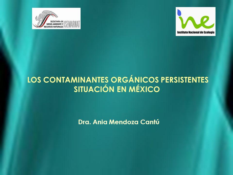 LOS CONTAMINANTES ORGÁNICOS PERSISTENTES SITUACIÓN EN MÉXICO Dra. Ania Mendoza Cantú