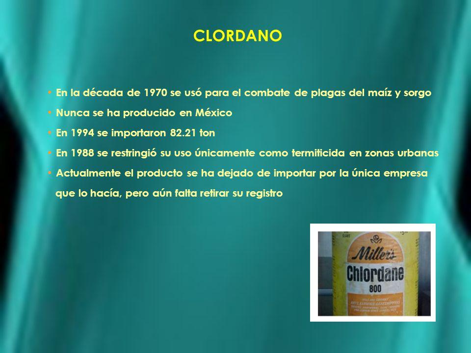 CLORDANO En la década de 1970 se usó para el combate de plagas del maíz y sorgo Nunca se ha producido en México En 1994 se importaron 82.21 ton En 198