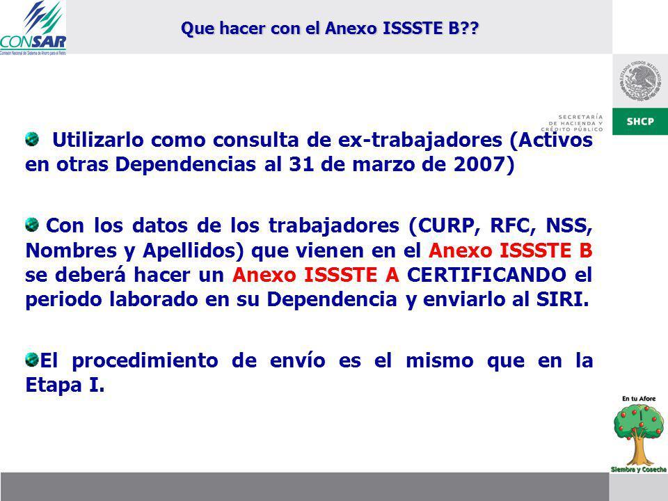 Utilizarlo como consulta de ex-trabajadores (Activos en otras Dependencias al 31 de marzo de 2007) Con los datos de los trabajadores (CURP, RFC, NSS, Nombres y Apellidos) que vienen en el Anexo ISSSTE B se deberá hacer un Anexo ISSSTE A CERTIFICANDO el periodo laborado en su Dependencia y enviarlo al SIRI.