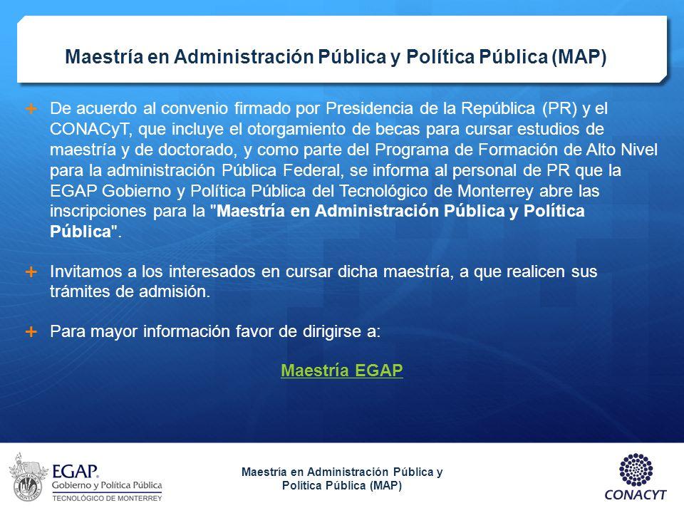 Maestría en Administración Pública y Política Pública (MAP) De acuerdo al convenio firmado por Presidencia de la República (PR) y el CONACyT, que incl
