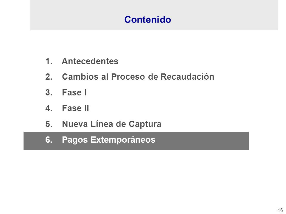 16 1. Antecedentes 2. Cambios al Proceso de Recaudación 3. Fase I 4. Fase II 5. Nueva Línea de Captura 6. Pagos Extemporáneos Contenido
