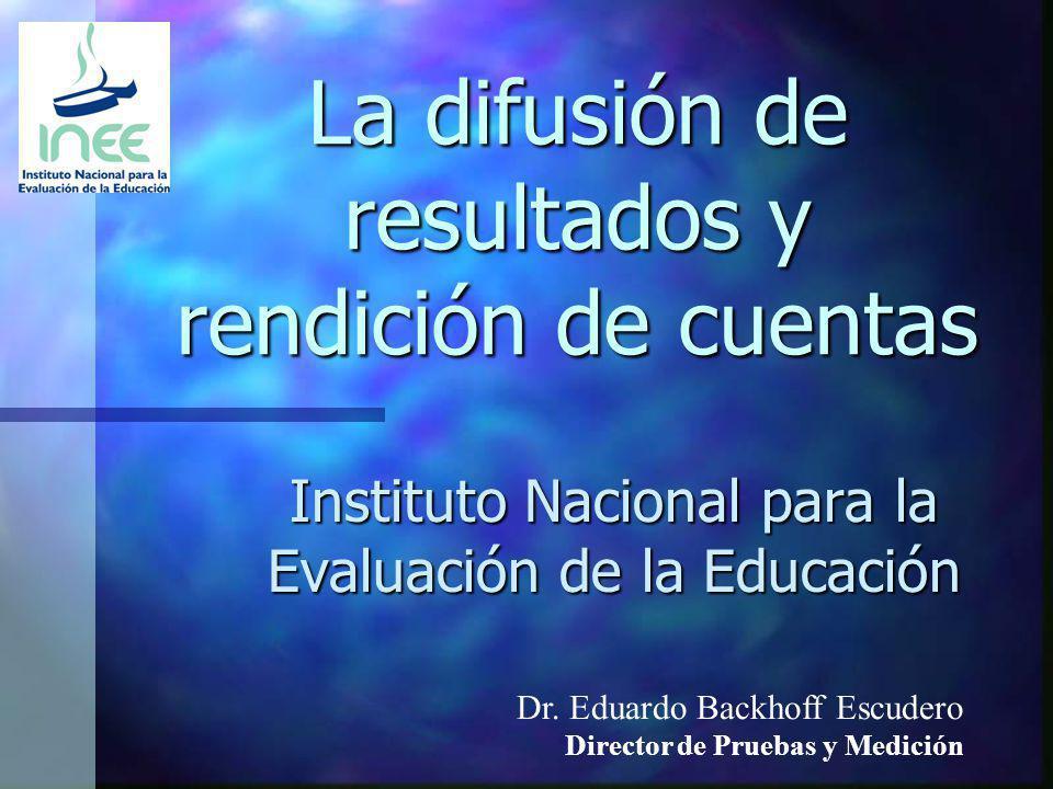 La difusión de resultados y rendición de cuentas Instituto Nacional para la Evaluación de la Educación Dr. Eduardo Backhoff Escudero Director de Prueb