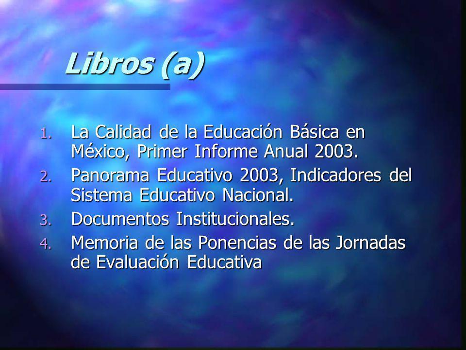 Libros (a) Libros (a) 1. La Calidad de la Educación Básica en México, Primer Informe Anual 2003. 2. Panorama Educativo 2003, Indicadores del Sistema E