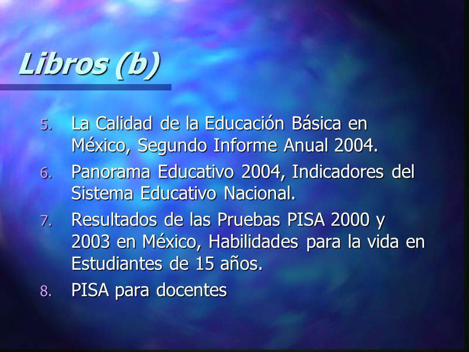 Libros (b) 5. La Calidad de la Educación Básica en México, Segundo Informe Anual 2004. 6. Panorama Educativo 2004, Indicadores del Sistema Educativo N