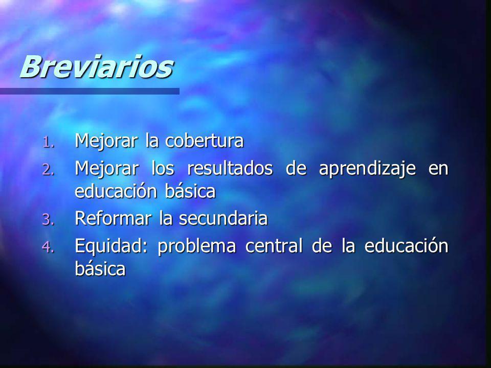 Breviarios 1. Mejorar la cobertura 2. Mejorar los resultados de aprendizaje en educación básica 3. Reformar la secundaria 4. Equidad: problema central