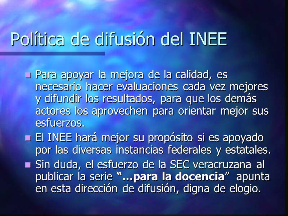 Política de difusión del INEE Para apoyar la mejora de la calidad, es necesario hacer evaluaciones cada vez mejores y difundir los resultados, para qu