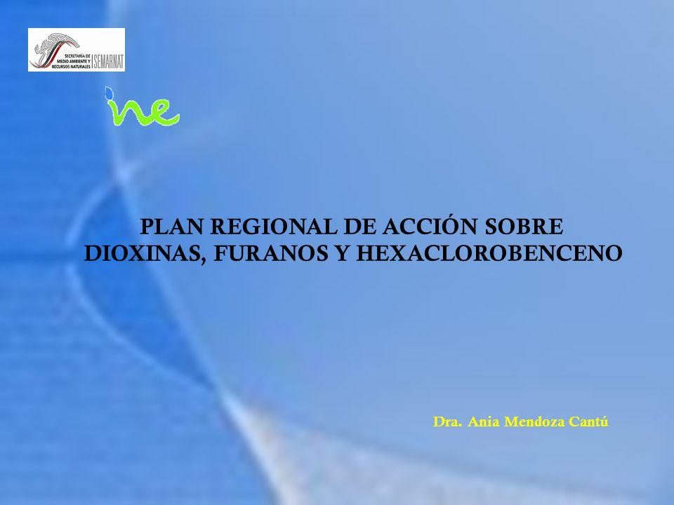 PLAN REGIONAL DE ACCIÓN SOBRE DIOXINAS, FURANOS Y HEXACLOROBENCENO Dra. Ania Mendoza Cantú