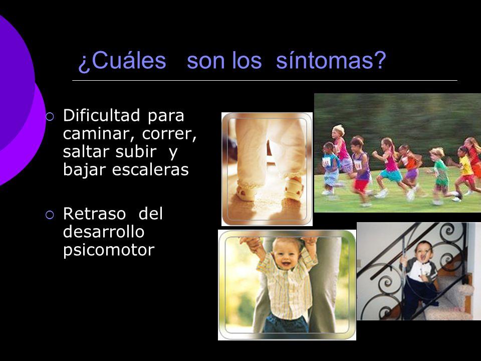 ¿Cuáles son los síntomas? Dificultad para caminar, correr, saltar subir y bajar escaleras Retraso del desarrollo psicomotor