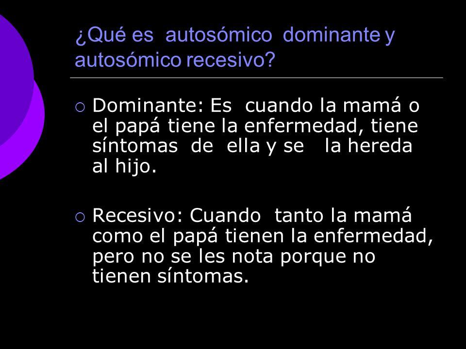 ¿Qué es autosómico dominante y autosómico recesivo? Dominante: Es cuando la mamá o el papá tiene la enfermedad, tiene síntomas de ella y se la hereda