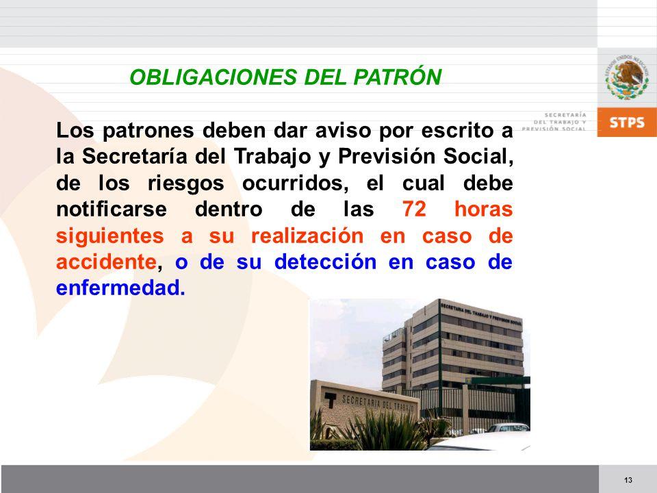 13 OBLIGACIONES DEL PATRÓN Los patrones deben dar aviso por escrito a la Secretaría del Trabajo y Previsión Social, de los riesgos ocurridos, el cual