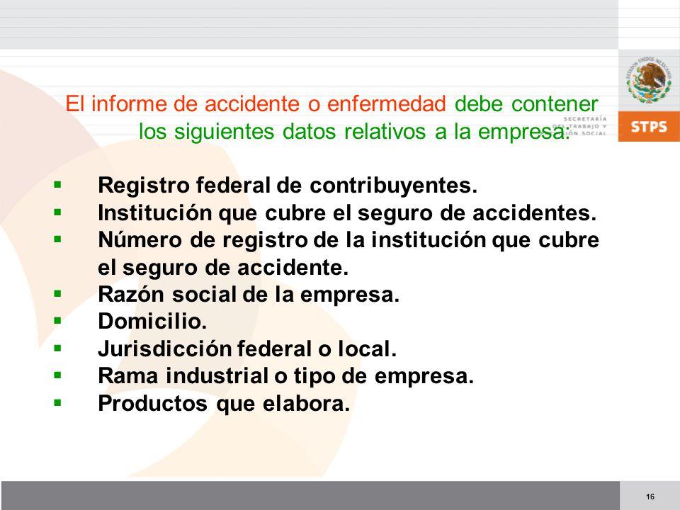 16 El informe de accidente o enfermedad debe contener los siguientes datos relativos a la empresa: Registro federal de contribuyentes. Institución que
