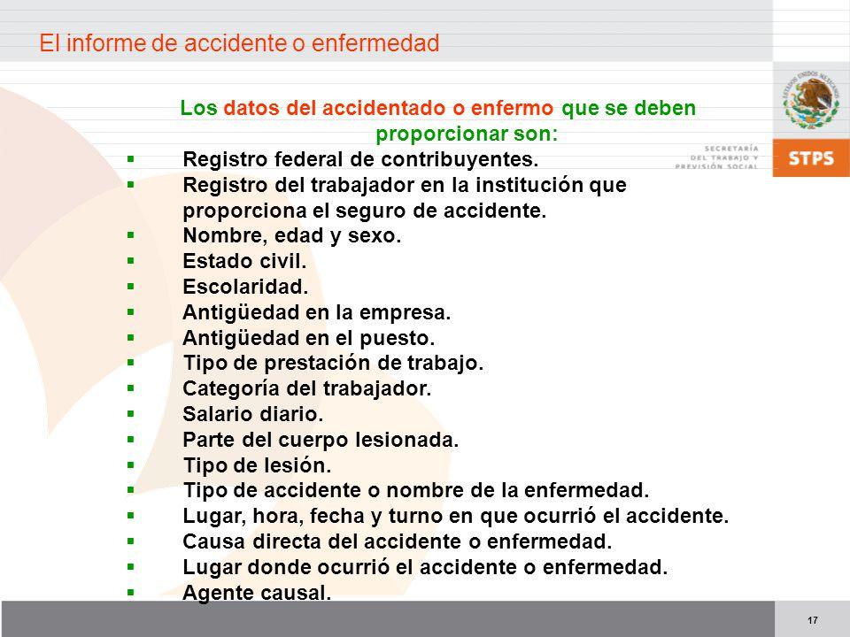 17 Los datos del accidentado o enfermo que se deben proporcionar son: Registro federal de contribuyentes. Registro del trabajador en la institución qu
