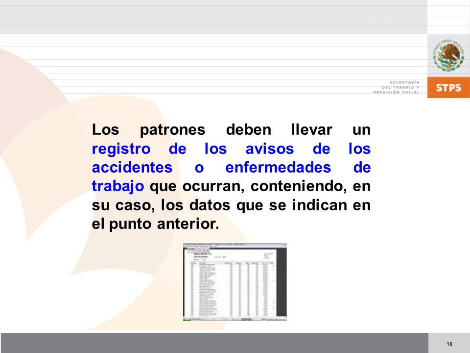 18 Los patrones deben llevar un registro de los avisos de los accidentes o enfermedades de trabajo que ocurran, conteniendo, en su caso, los datos que se indican en el punto anterior.