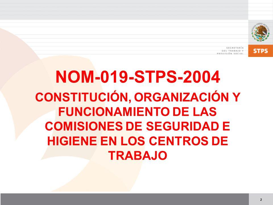 2 NOM-019-STPS-2004 CONSTITUCIÓN, ORGANIZACIÓN Y FUNCIONAMIENTO DE LAS COMISIONES DE SEGURIDAD E HIGIENE EN LOS CENTROS DE TRABAJO