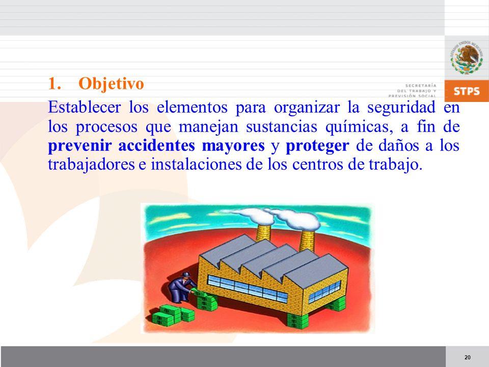 20 1.Objetivo Establecer los elementos para organizar la seguridad en los procesos que manejan sustancias químicas, a fin de prevenir accidentes mayores y proteger de daños a los trabajadores e instalaciones de los centros de trabajo.
