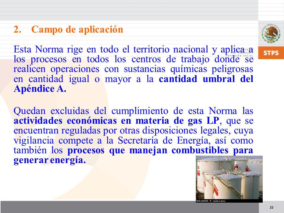 22 2.Campo de aplicación Esta Norma rige en todo el territorio nacional y aplica a los procesos en todos los centros de trabajo donde se realicen operaciones con sustancias químicas peligrosas en cantidad igual o mayor a la cantidad umbral del Apéndice A.