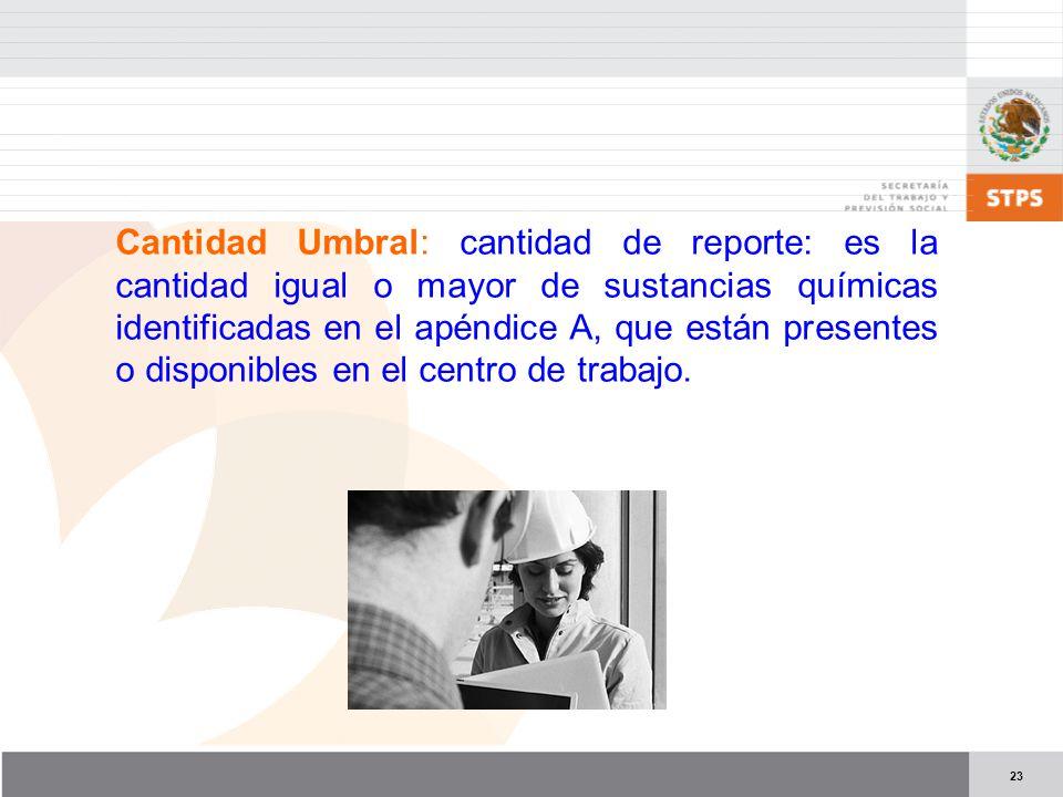 23 Cantidad Umbral: cantidad de reporte: es la cantidad igual o mayor de sustancias químicas identificadas en el apéndice A, que están presentes o disponibles en el centro de trabajo.