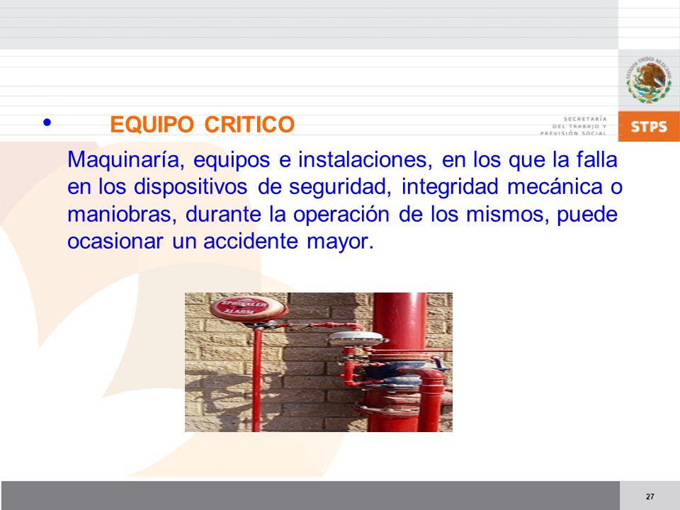 27 EQUIPO CRITICO Maquinaría, equipos e instalaciones, en los que la falla en los dispositivos de seguridad, integridad mecánica o maniobras, durante la operación de los mismos, puede ocasionar un accidente mayor.