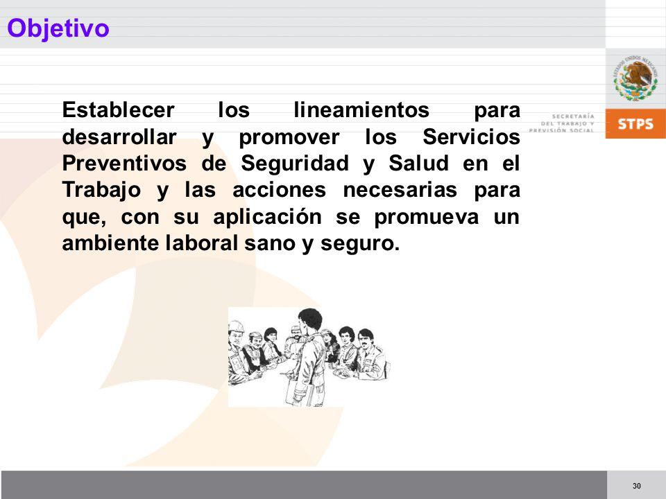 30 Objetivo Establecer los lineamientos para desarrollar y promover los Servicios Preventivos de Seguridad y Salud en el Trabajo y las acciones necesarias para que, con su aplicación se promueva un ambiente laboral sano y seguro.