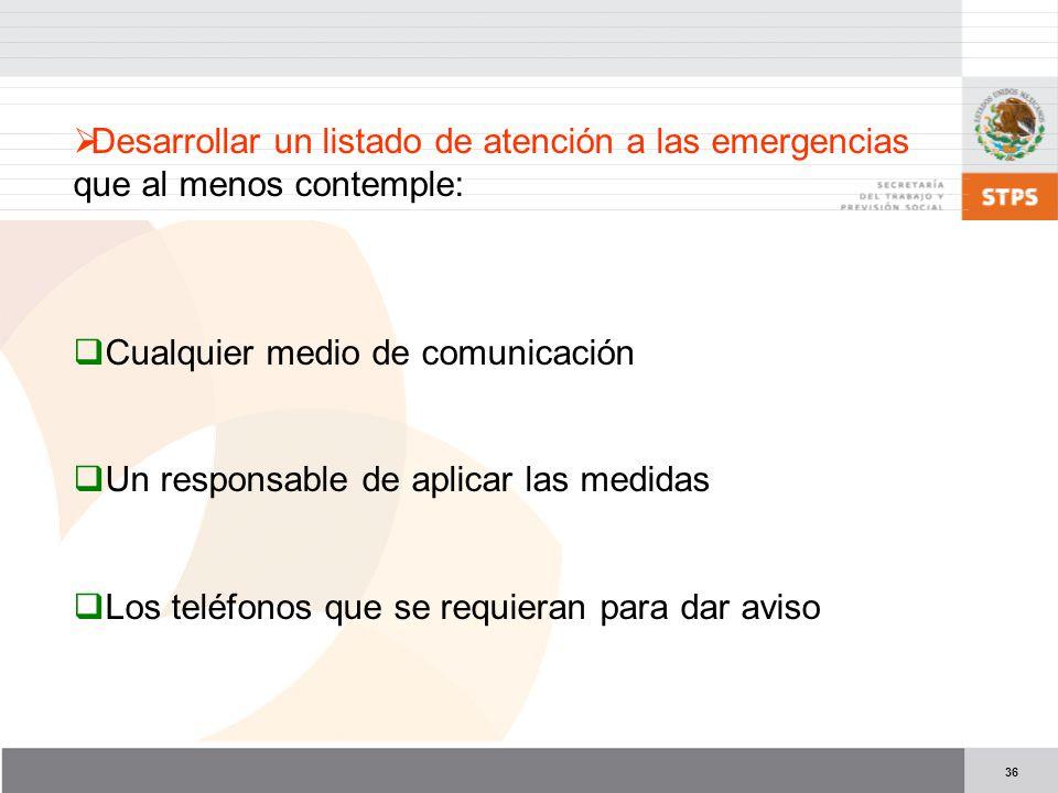 36 Desarrollar un listado de atención a las emergencias que al menos contemple: Cualquier medio de comunicación Un responsable de aplicar las medidas Los teléfonos que se requieran para dar aviso