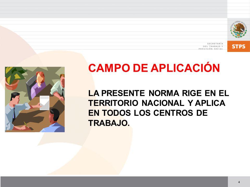 4 CAMPO DE APLICACIÓN LA PRESENTE NORMA RIGE EN EL TERRITORIO NACIONAL Y APLICA EN TODOS LOS CENTROS DE TRABAJO.