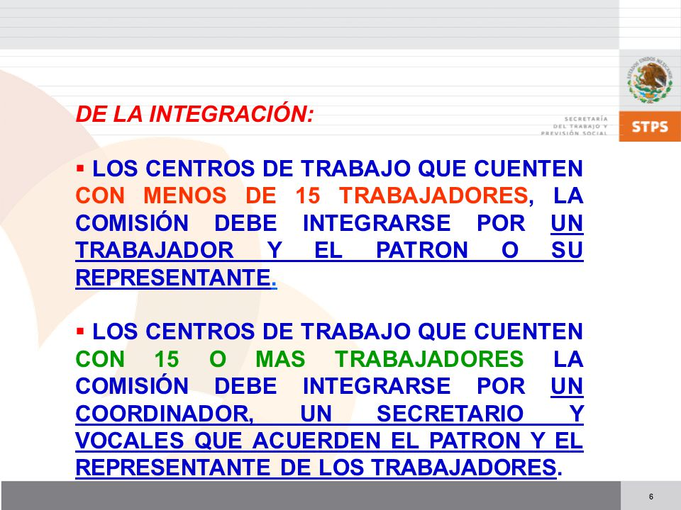 6 DE LA INTEGRACIÓN: LOS CENTROS DE TRABAJO QUE CUENTEN CON MENOS DE 15 TRABAJADORES, LA COMISIÓN DEBE INTEGRARSE POR UN TRABAJADOR Y EL PATRON O SU REPRESENTANTE.