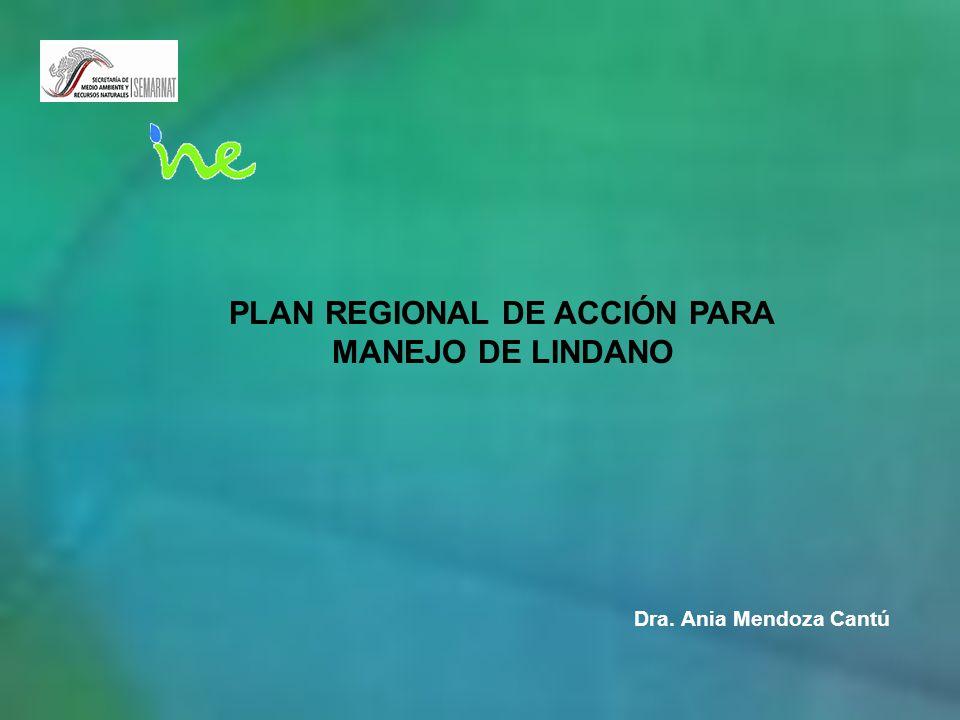 PLAN REGIONAL DE ACCIÓN PARA MANEJO DE LINDANO Dra. Ania Mendoza Cantú