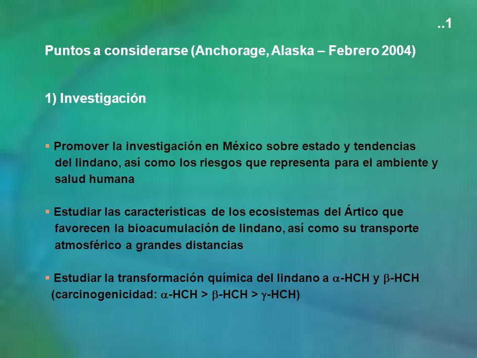 Puntos a considerarse (Anchorage, Alaska – Febrero 2004) 1) Investigación Promover la investigación en México sobre estado y tendencias del lindano, a