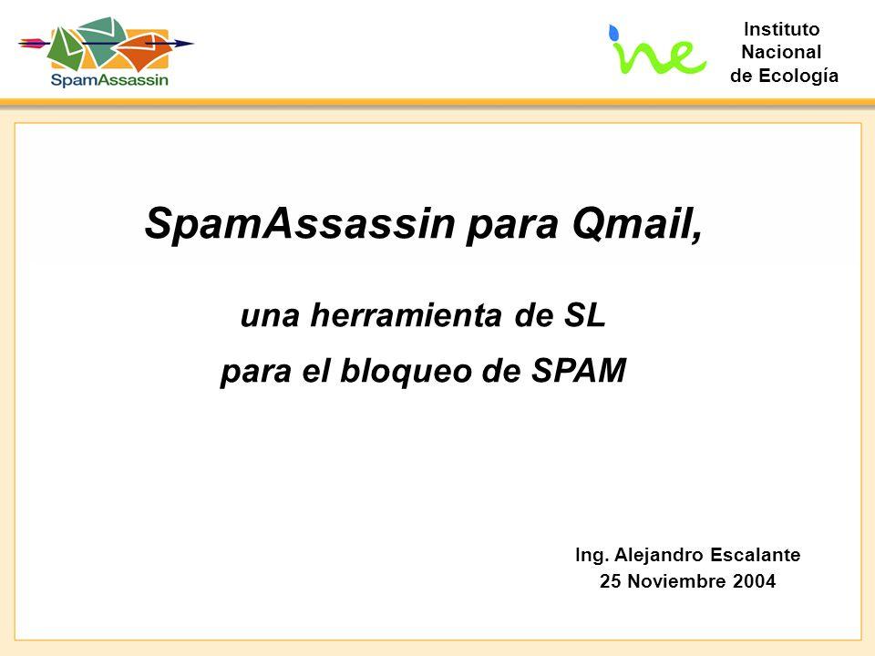 Instituto Nacional de Ecología SpamAssassin para Qmail, una herramienta de SL para el bloqueo de SPAM Ing. Alejandro Escalante 25 Noviembre 2004