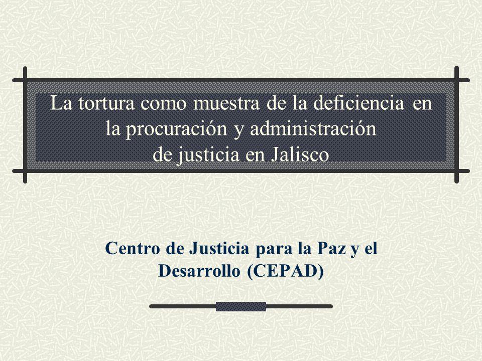 La tortura como muestra de la deficiencia en la procuración y administración de justicia en Jalisco Centro de Justicia para la Paz y el Desarrollo (CE