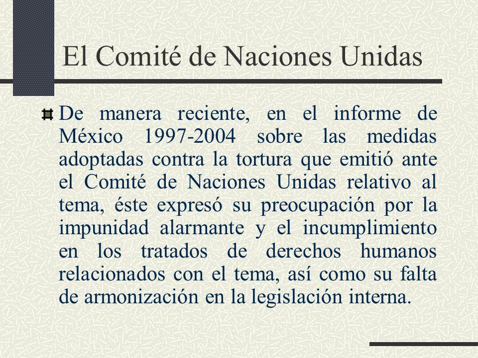El Comité de Naciones Unidas De manera reciente, en el informe de México 1997-2004 sobre las medidas adoptadas contra la tortura que emitió ante el Co