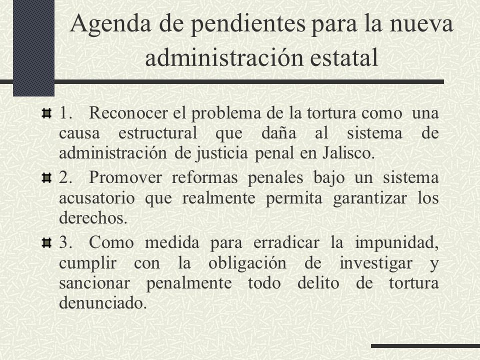 Agenda de pendientes para la nueva administración estatal 1.Reconocer el problema de la tortura como una causa estructural que daña al sistema de administración de justicia penal en Jalisco.