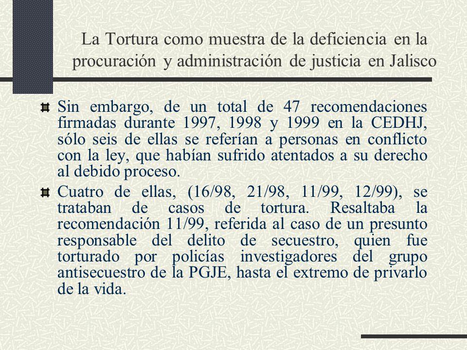 La Tortura como muestra de la deficiencia en la procuración y administración de justicia en Jalisco Sin embargo, de un total de 47 recomendaciones firmadas durante 1997, 1998 y 1999 en la CEDHJ, sólo seis de ellas se referían a personas en conflicto con la ley, que habían sufrido atentados a su derecho al debido proceso.